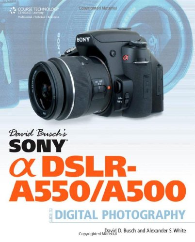 David Busch's Sony Alpha DSLR-A550/A500 Guide to Digital Photography (David Busch's Digital Photography Guides) - David D. Busch; Alexander S. White