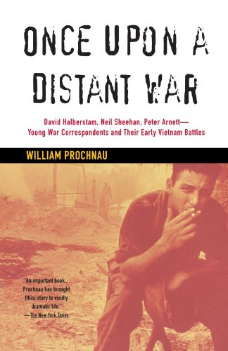 Once Upon a Distant War: David Halberstam, Neil Sheehan, Peter Arnett--Young War Correspondents and Their  Early Vietnam Battles - William Prochnau