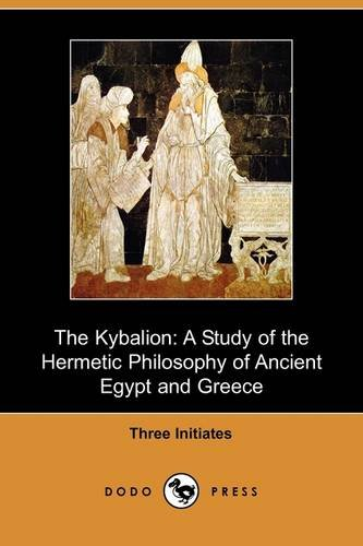 The Kybalion: A Study of the Hermetic Philosophy of Ancient Egypt and Greece (Dodo Press) - Three Initiates