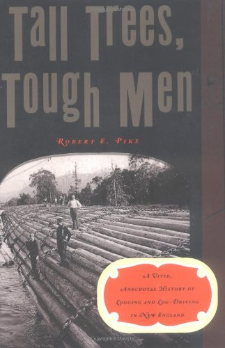 Tall Trees, Tough Men (Vivid, Anecdotal History of Logging and Log-Driving in New E) - Robert E. Pike