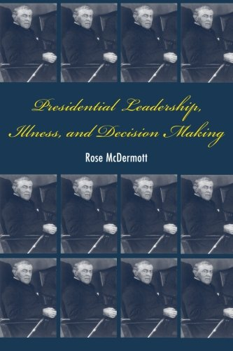 Presidential Leadership, Illness, and Decision Making - Rose McDermott