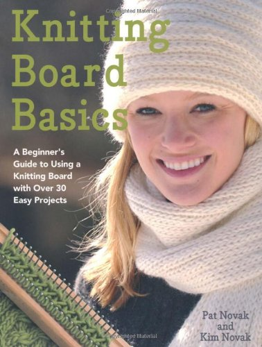 Knitting Board Basics: A Beginner's Guide to Using a Knitting Board with Over 30 Easy Projects - Pat Novak, Kim Novak