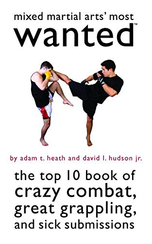Mixed Martial Arts' Most Wanted: The Top 10 Book of Crazy Combat, Great Grappling, and Sick Submissions - Adam T. Heath; David L Hudson