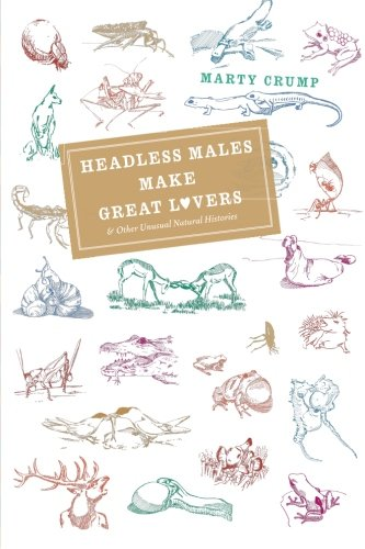 Headless Males Make Great Lovers: And Other Unusual Natural Histories - Marty Crump