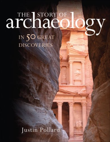 The Story of Archaeology: In 50 Great Discoveries - Justin Pollard