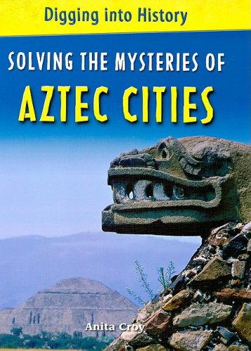Solving the Mysteries of Aztec Cities (Digging Into History) - Anita Croy