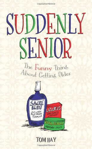 Suddenly Senior: The Funny Thing About Getting Older - Tom Hay