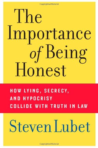 The Importance of Being Honest: How Lying, Secrecy, and Hypocrisy Collide with Truth in Law - Steven Lubet