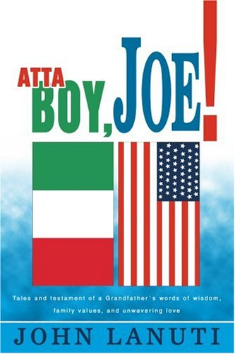 Atta Boy, Joe!: Tales and testament of a Grandfather's words of wisdom, family values, and unwavering love - John Lanuti
