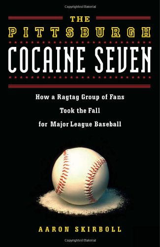 The Pittsburgh Cocaine Seven: How a Ragtag Group of Fans Took the Fall for Major League Baseball - Aaron Skirboll