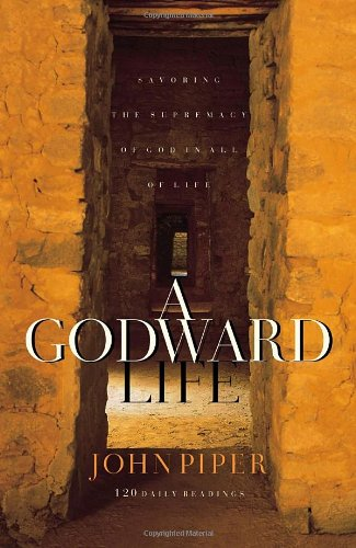 A Godward Life: Savoring the Supremacy of God in All of Life - John Piper