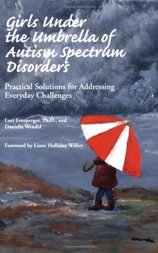 Girls Under the Umbrella of Autism Spectrum Disorders: Practical Solutions for Addressing Everyday Challenges - Lori Ernsperger; Danielle Wendel