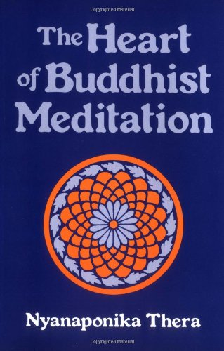The Heart of Buddhist Meditation: Satipatthna: A Handbook of Mental Training Based on the Buddha's Way of Mindfulness - Nyanaponika Thera