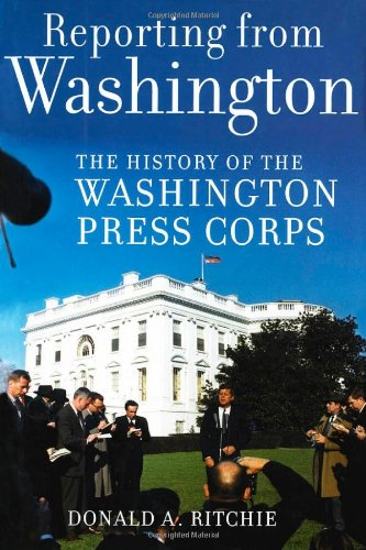 Reporting from Washington: The History of the Washington Press Corps - Donald A. Ritchie