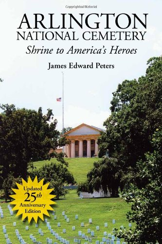 Arlington National Cemetery: Shrine to America's Heroes - James E. Peters
