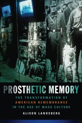 Prosthetic Memory: The Transformation of American Remembrance in the Age of Mass Culture - Alison Landsberg