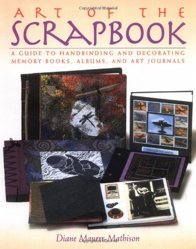 Art of the Scrapbook: A Guide to Handbinding and Decorating Memory Books, Albums, and Art Journals - Diane V. Maurer-Mathison