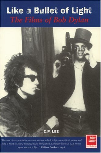 Like a Bullet of Light: The Films of Bob Dylan - C.P. Lee