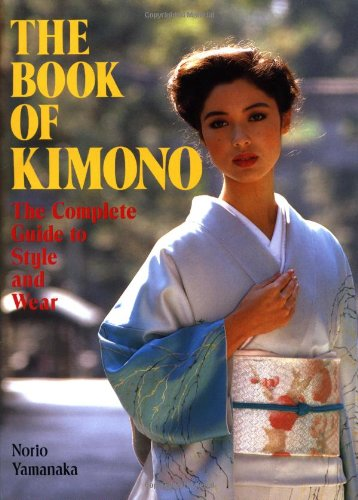 The Book of Kimono: The Complete Guide to Style and Wear - Norio Yamanaka