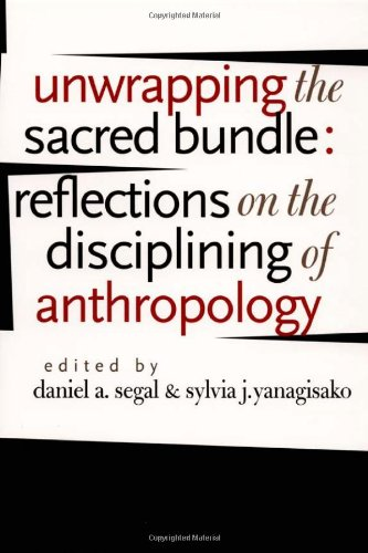 Unwrapping the Sacred Bundle: Reflections on the Disciplining of Anthropology - Daniel A. Segal; Sylvia J. Yanagisako
