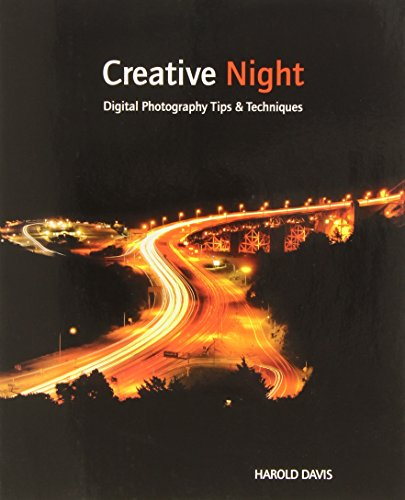 Creative Night: Digital Photography Tips and Techniques - Harold Davis