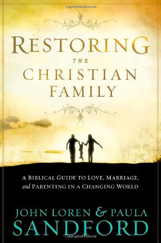 Restoring the Christian Family: A Biblical Guide to Love, Marriage, and Parenting In A Changing World - John Loren Sandford; Paula Sandford