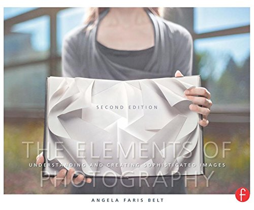 The Elements of Photography: Understanding and Creating Sophisticated Images - Angela Faris Belt