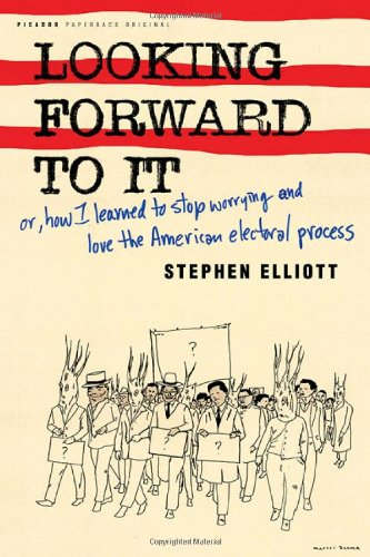 Looking Forward to It: Or, How I Learned to Stop Worrying and Love the American Electoral Process - Stephen Elliott