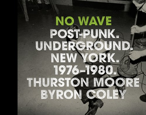 No Wave: Post-Punk. Underground. New York. 1976-1980. - Thurston Moore; Byron Coley