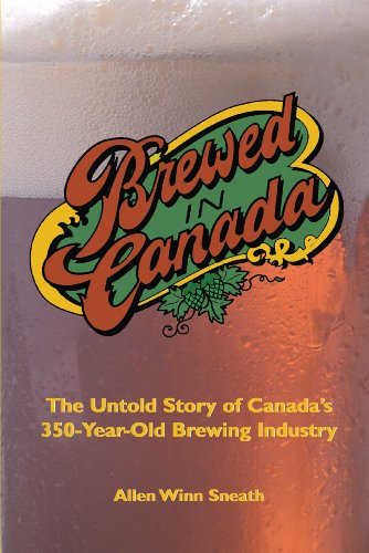 Brewed in Canada: The Untold Story of Canada's 350-Year-Old Brewing Industry - Allen Winn Sneath