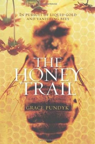 The Honey Trail: In Pursuit of Liquid Gold and Vanishing Bees - Grace Pundyk