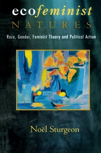 Ecofeminist Natures: Race, Gender, Feminist Theory and Political Action - Noel Sturgeon