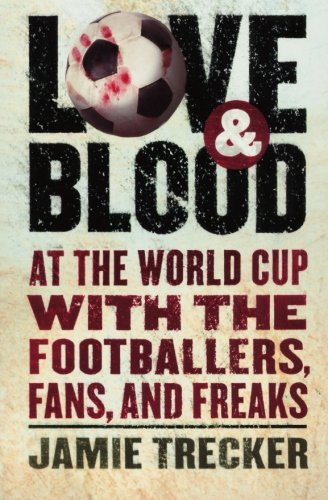 Love and Blood: At the World Cup with the Footballers, Fans, and Freaks - Jamie Trecker