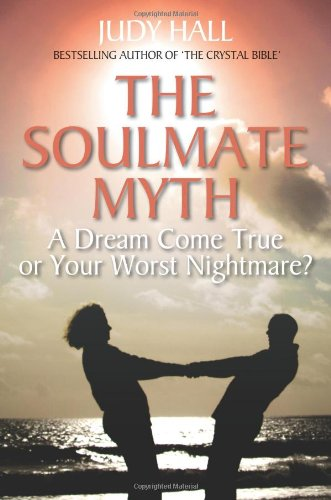 The Soulmate Myth: A Dream Come True or Your Worst Nightmare? - Judy Hall