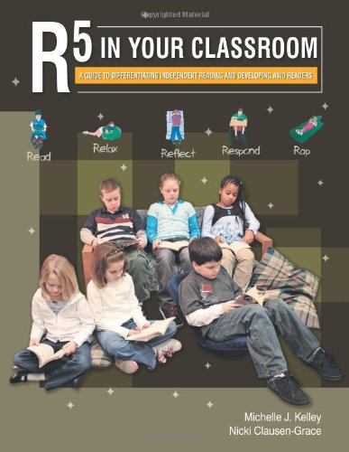 R5 in Your Classroom: A Guide to Differentiating Independent Reading and Developing Avid Readers - Michelle J. Kelley; Nicki Clausen-Grace