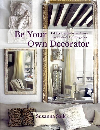 Be Your Own Decorator: Taking Inspiration and Cues from Today's Top Designers - Susanna Salk