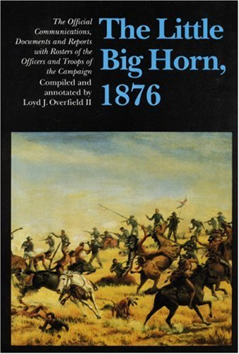The Little Big Horn, 1876: The Official Communications, Documents and Reports - Loyd J. Overfield II