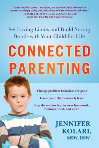 Connected Parenting: Set Loving Limits and Build Strong Bonds with Your Child for Life - Jennifer Kolari MSW  RSW