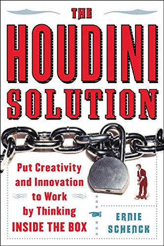The Houdini Solution: Put Creativity and Innovation to work by thinking inside the box - Ernie Schenck