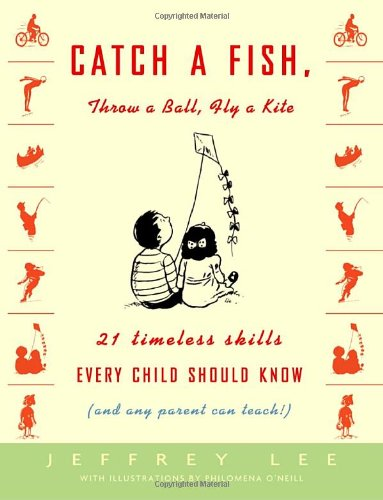 Catch a Fish, Throw a Ball, Fly a Kite: 21 Timeless Skills Every Child Should Know (and Any Parent Can Teach!) - Jeffrey Lee