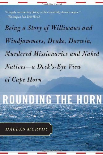 Rounding the Horn: Being the Story of Williwaws and Windjammers, Drake, Darwin, Murdered Missionaries and Naked Natives--a Deck's-eye View o - Dallas Murphy