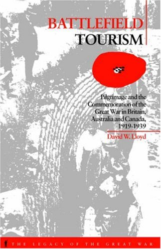 Battlefield Tourism: Pilgrimage and the Commemoration of the Great War in Britain, Australia and Canada, 1919-1939 (Legacy of the Great War) - David William Lloyd