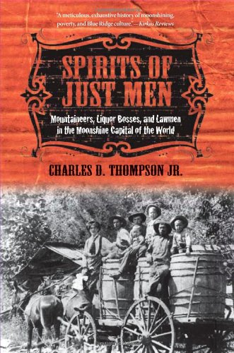 Spirits of Just Men: Mountaineers, Liquor Bosses, and Lawmen in the Moonshine Capital of the World - Charles D. Thompson Jr.