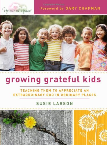 Growing Grateful Kids: Teaching Them to Appreciate an Extraordinary God in Ordinary Places (Hearts at Home Books) - Susie Larson