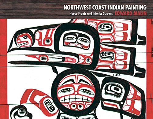 Northwest Coast Indian Painting: House Fronts and Interior Screens - Edward Malin