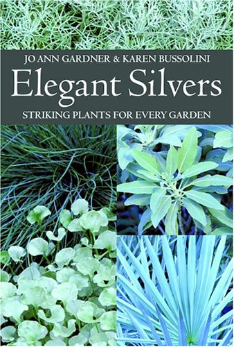 Elegant Silvers: Striking Plants for Every Garden - Jo Ann Gardner; Karen Bussolini