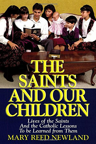 The Saints and Our Children: The Lives of the Saints and Catholic Lessons to be Learned - Mary Reed Newland