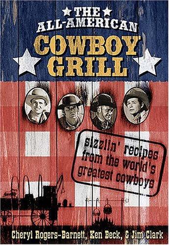 The All-American Cowboy Grill: Sizzlin' Recipes from the World's Greatest Cowboys - Cheryl Rogers-Barnett; Ken Beck; Jim Clark