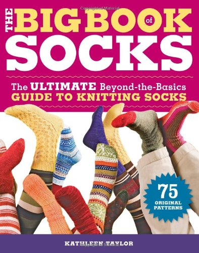 The Big Book of Socks: The Ultimate Beyond-the-Basics Guide to Knitting Socks - Kathleen Taylor