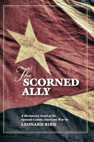 The Scorned Ally: A Revisionist Novel of the Spanish-Cuban-American War - Leonard Bird